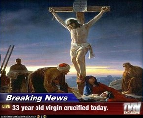 Breaking News - 33 year old virgin crucified today.