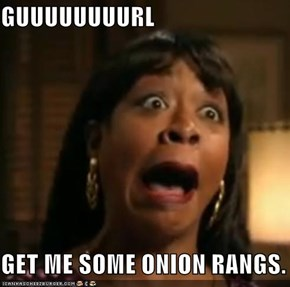 GUUUUUUUURL  GET ME SOME ONION RANGS.