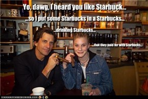 Yo, dawg, I heard you like Starbuck...