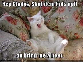 Hey Gladys, Shut dem kids up!!  an bring me a beer.