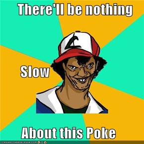 There'll be nothing        Slow About this Poke