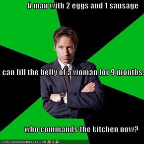 A man with 2 eggs and 1 sausage  can fill the belly of a woman for 9 months. who commands the kitchen now?