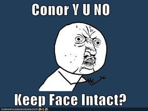 Conor Y U NO  Keep Face Intact?
