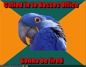 Called in to Bosses Office  Gonna be fired