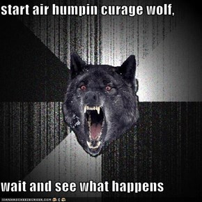 start air humpin curage wolf,  wait and see what happens
