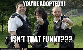 YOU'RE ADOPTED!!!