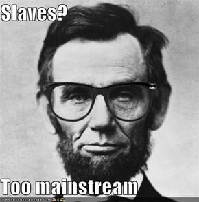 Slaves?  Too mainstream