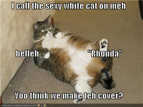 "I call the sexy white cat on meh belleh                             ""Rhonda"" Yoo think we make teh cover?"