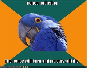Coffee pot left on  The house will burn and my cats will die