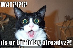 WAT?!?!?  its ur birthday alreadyz?!