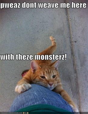 pweaz dont weave me here with theze monsterz!