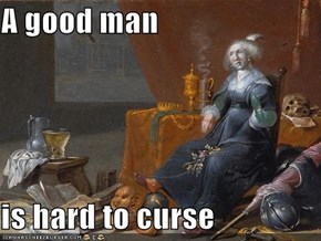 A good man  is hard to curse
