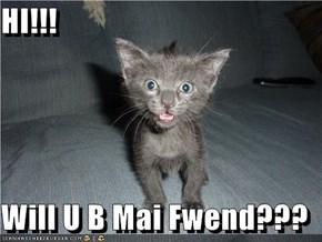 HI!!!  Will U B Mai Fwend???