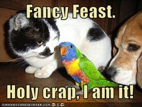 Fancy Feast.    Holy crap, I am it!