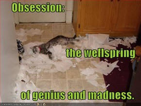 Obsession: the wellspring of genius and madness.