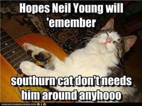 Hopes Neil Young will 'emember    southurn cat don't needs him around anyhooo