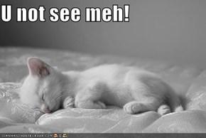 U not see meh!