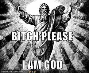 BITCH PLEASE I AM GOD