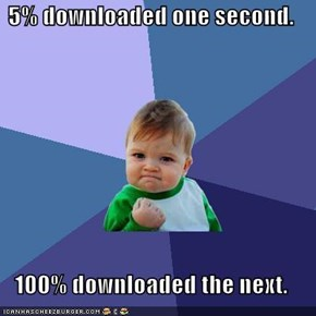 5% downloaded one second.  100% downloaded the next.