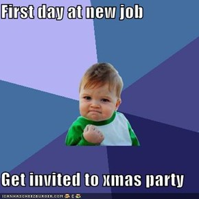First day at new job  Get invited to xmas party
