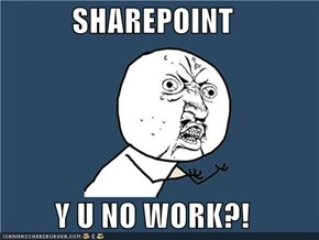 SHAREPOINT  Y U NO WORK?!