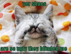 yer shoes  are so ugly they blinded me