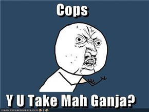 Cops  Y U Take Mah Ganja?