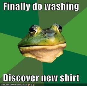 Finally do washing  Discover new shirt
