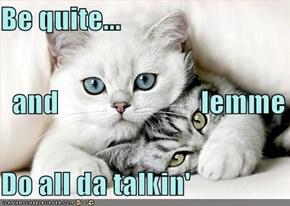 Be quite...   and                         lemme Do all da talkin'