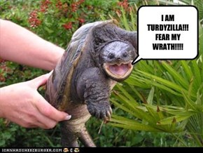 I AM TURDYZILLA!!! FEAR MY WRATH!!!!