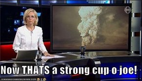Now THATS a strong cup o joe!