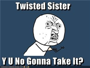 Twisted Sister  Y U No Gonna Take It?