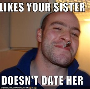 LIKES YOUR SISTER  DOESN'T DATE HER