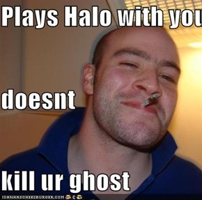 Plays Halo with you doesnt kill ur ghost