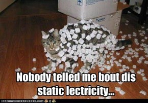 Nobody telled me bout dis static lectricity...