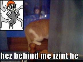 hez behind me izint he