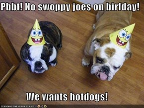 Pbbt! No swoppy joes on birfday!               We wants hotdogs!