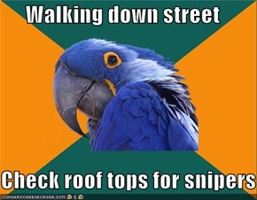 Walking down street  Check roof tops for snipers
