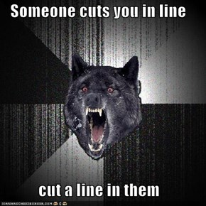 Someone cuts you in line  cut a line in them