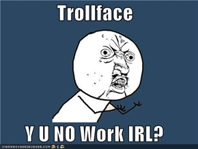 Trollface  Y U NO Work IRL?