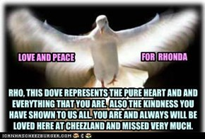 RHO, THIS DOVE REPRESENTS THE PURE HEART AND AND EVERYTHING THAT YOU ARE.  ALSO THE KINDNESS YOU HAVE SHOWN TO US ALL. YOU ARE AND ALWAYS WILL BE LOVED HERE AT CHEEZLAND AND MISSED VERY MUCH.