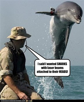 I said I wanted SHARKS with laser beams attached to their HEADS!
