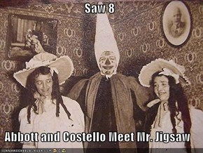 Saw 8  Abbott and Costello Meet Mr. Jigsaw