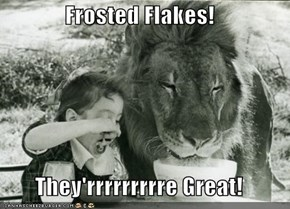 Frosted Flakes!  They'rrrrrrrrre Great!