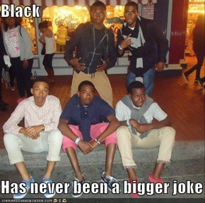 Black  Has never been a bigger joke