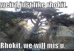 weird just like rhokit.  Rhokit, we will mis u.