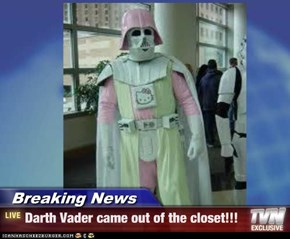 Breaking News - Darth Vader came out of the closet!!!