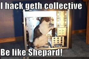 I hack geth collective  Be like Shepard!