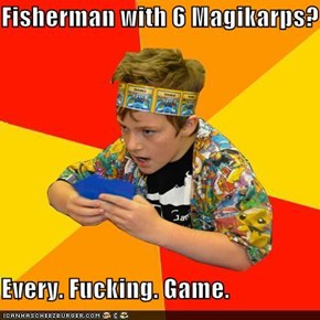 Fisherman with 6 Magikarps?  Every. Fucking. Game.
