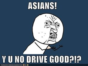 ASIANS!  Y U NO DRIVE GOOD?!?
